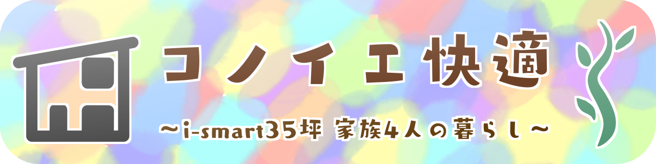 コノイエ快適 〜i-smart35坪 家族4人の暮らし〜
