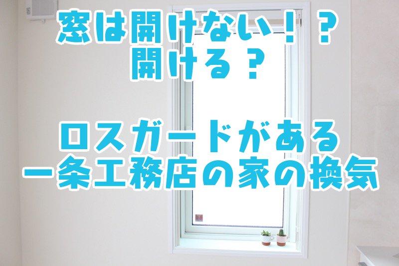 窓は開けない!?開ける?ロスガードがある一条工務店の家の換気
