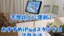 予想以上に便利!おすすめiPadスタンドと活用方法【スマホ・タブレット兼用】【動画あり】