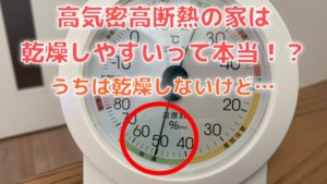 うちは乾燥しないけど…高気密高断熱の家は乾燥しやすいって本当?【一条工務店】