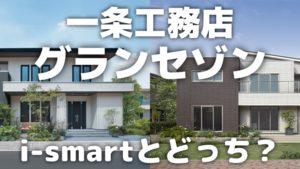 【一条工務店グランセゾン】i-smartとの違いは?どっちにする?
