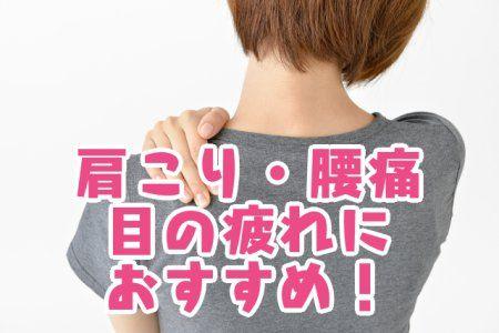 肩こり_腰痛_目の疲れにおすすめ!