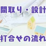 間取り・設計_打合わせ流れ
